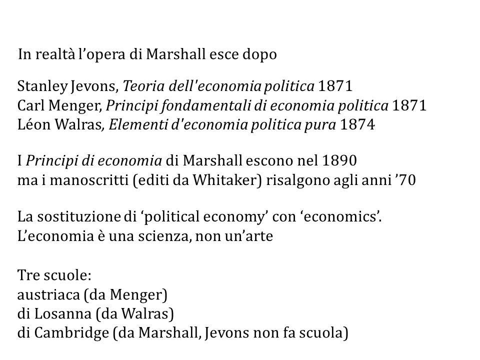 Stanley Jevons, Teoria dell economia politica 1871 Carl Menger, Principi fondamentali di economia politica 1871 Léon Walras, Elementi d economia politica pura 1874 I Principi di economia di Marshall escono nel 1890 ma i manoscritti (editi da Whitaker) risalgono agli anni '70 Tre scuole: austriaca (da Menger) di Losanna (da Walras) di Cambridge (da Marshall, Jevons non fa scuola) La sostituzione di 'political economy' con 'economics'.