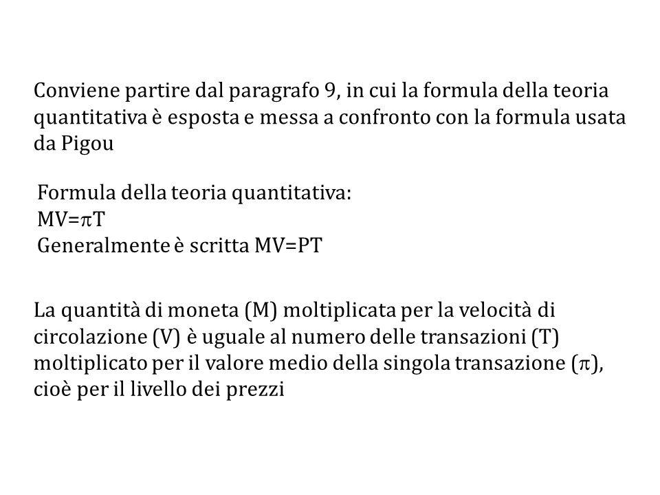 Conviene partire dal paragrafo 9, in cui la formula della teoria quantitativa è esposta e messa a confronto con la formula usata da Pigou Formula della teoria quantitativa: MV=  T Generalmente è scritta MV=PT La quantità di moneta (M) moltiplicata per la velocità di circolazione (V) è uguale al numero delle transazioni (T) moltiplicato per il valore medio della singola transazione (  ), cioè per il livello dei prezzi