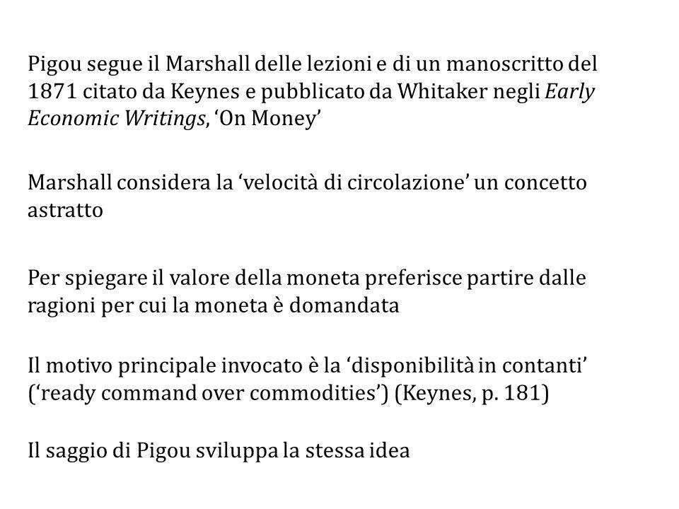Pigou segue il Marshall delle lezioni e di un manoscritto del 1871 citato da Keynes e pubblicato da Whitaker negli Early Economic Writings, 'On Money' Marshall considera la 'velocità di circolazione' un concetto astratto Per spiegare il valore della moneta preferisce partire dalle ragioni per cui la moneta è domandata Il motivo principale invocato è la 'disponibilità in contanti' ('ready command over commodities') (Keynes, p.