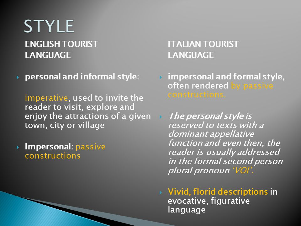 ENGLISH TOURIST LANGUAGE  personal and informal style: imperative, used to invite the reader to visit, explore and enjoy the attractions of a given town, city or village  Impersonal: passive constructions ITALIAN TOURIST LANGUAGE  impersonal and formal style, often rendered by passive constructions.