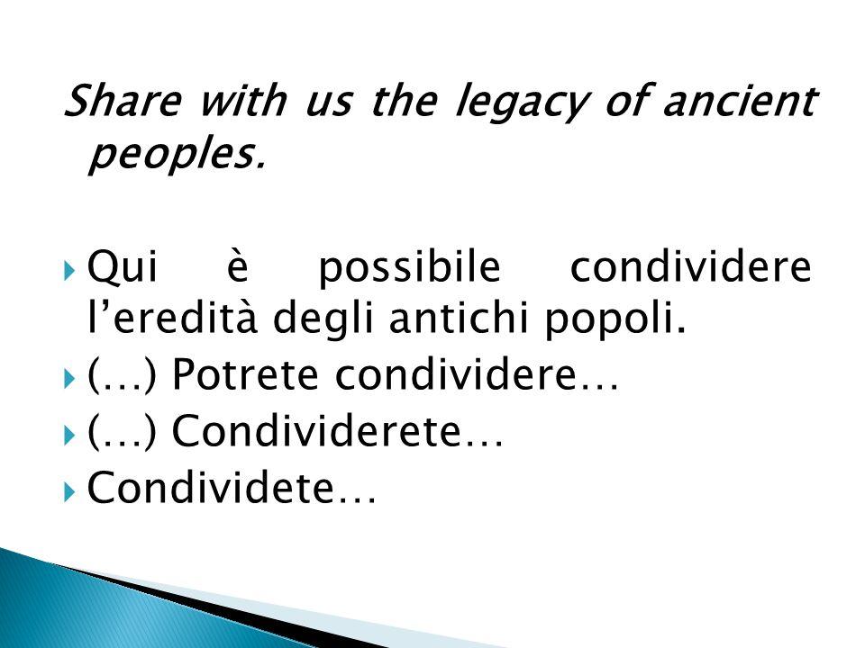 Share with us the legacy of ancient peoples.  Qui è possibile condividere l'eredità degli antichi popoli.  (…) Potrete condividere…  (…) Condivider