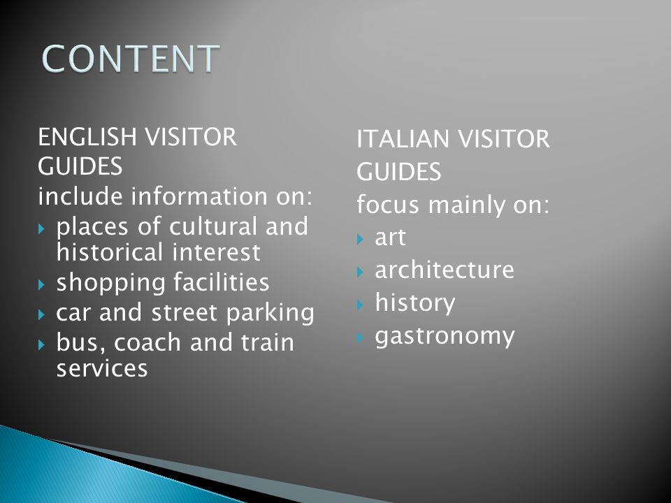 ENGLISH VISITOR GUIDES include information on:  places of cultural and historical interest  shopping facilities  car and street parking  bus, coach and train services ITALIAN VISITOR GUIDES focus mainly on:  art  architecture  history  gastronomy