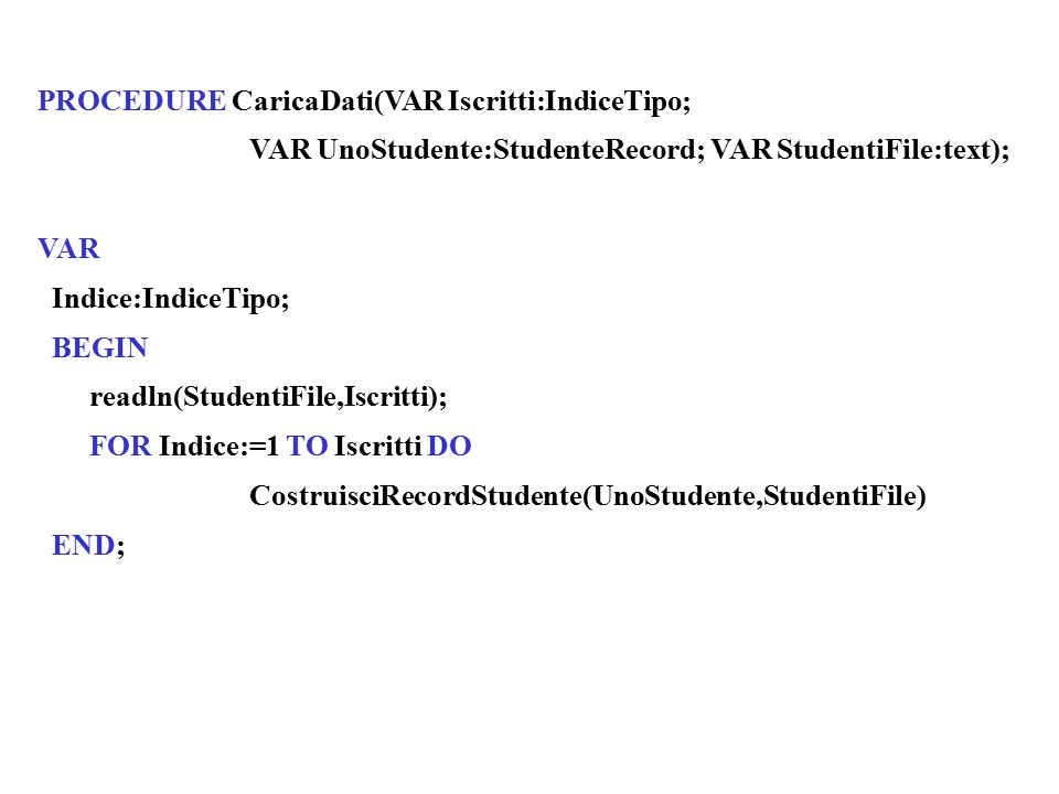 PROCEDURE CaricaDati(VAR Iscritti:IndiceTipo; VAR UnoStudente:StudenteRecord; VAR StudentiFile:text); VAR Indice:IndiceTipo; BEGIN readln(StudentiFile,Iscritti); FOR Indice:=1 TO Iscritti DO CostruisciRecordStudente(UnoStudente,StudentiFile) END;