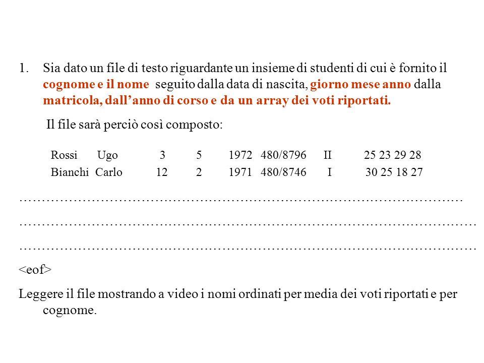 RossiUgo351972480/8796 BianchiCarlo1221971480/8746 II25 23 29 28 I30 25 18 27 1.Sia dato un file di testo riguardante un insieme di studenti di cui è fornito il cognome e il nome seguito dalla data di nascita, giorno mese anno dalla matricola, dall'anno di corso e da un array dei voti riportati.