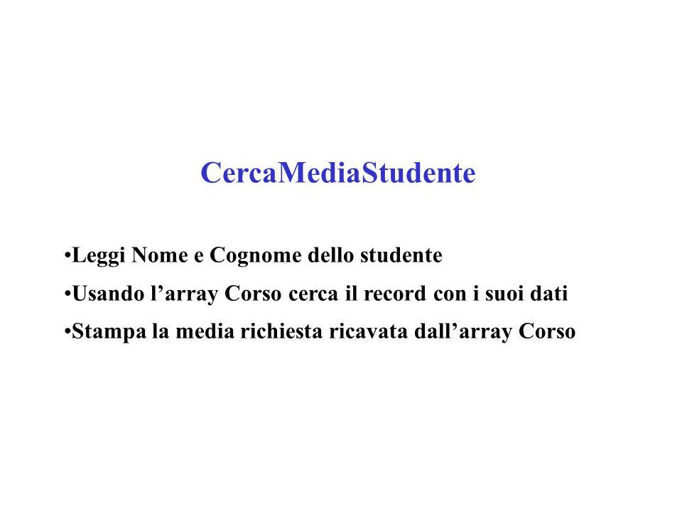 CercaMediaStudente Leggi Nome e Cognome dello studente Usando l'array Corso cerca il record con i suoi dati Stampa la media richiesta ricavata dall'array Corso