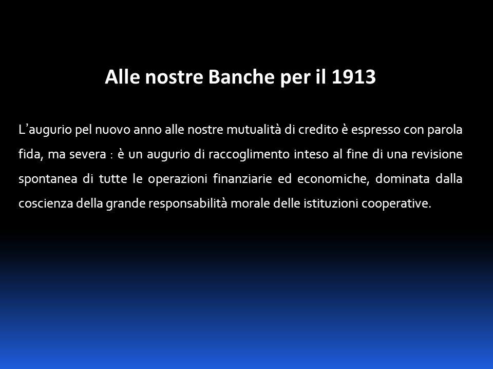 Alle nostre Banche per il 1913 L'augurio pel nuovo anno alle nostre mutualità di credito è espresso con parola fida, ma severa : è un augurio di racco
