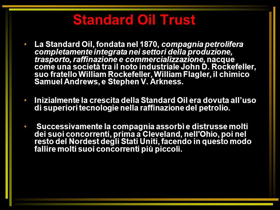 Standard Oil Trust La Standard Oil, fondata nel 1870, compagnia petrolifera completamente integrata nei settori della produzione, trasporto, raffinazi