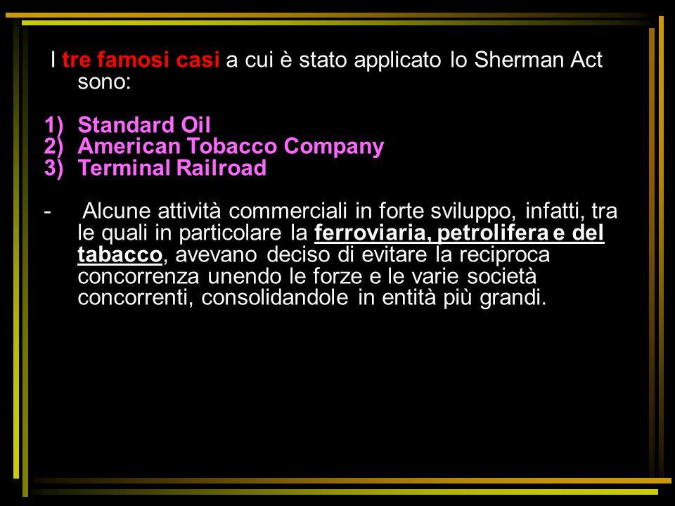 I tre famosi casi a cui è stato applicato lo Sherman Act sono: 1)Standard Oil 2)American Tobacco Company 3)Terminal Railroad - Alcune attività commerc