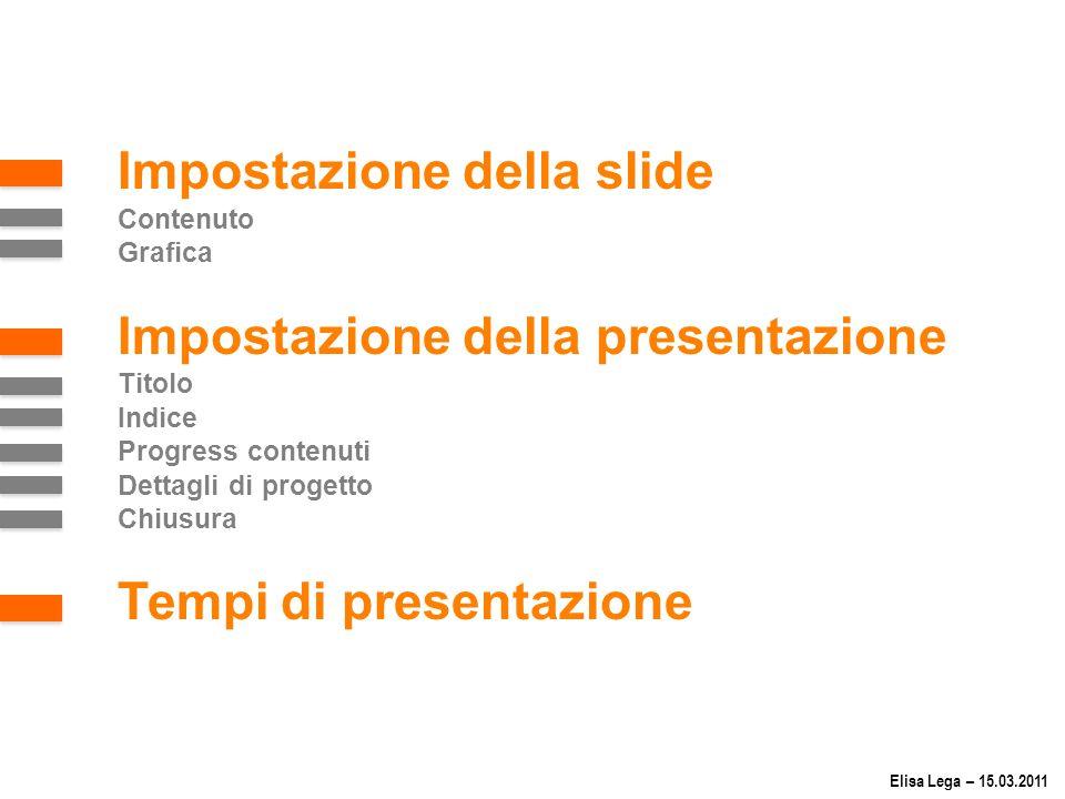 Impostazione della slide Contenuto Grafica Impostazione della presentazione Titolo Indice Progress contenuti Dettagli di progetto Chiusura Tempi di presentazione Elisa Lega – 15.03.2011