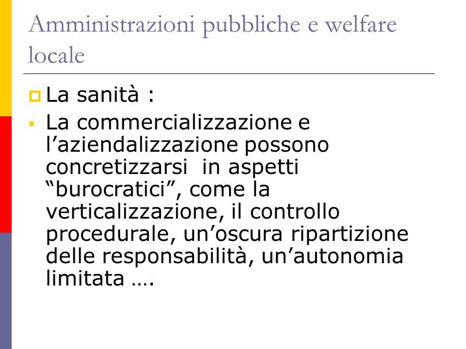 Amministrazioni pubbliche e welfare locale  La sanità :  La commercializzazione e l'aziendalizzazione possono concretizzarsi in aspetti burocratici , come la verticalizzazione, il controllo procedurale, un'oscura ripartizione delle responsabilità, un'autonomia limitata ….