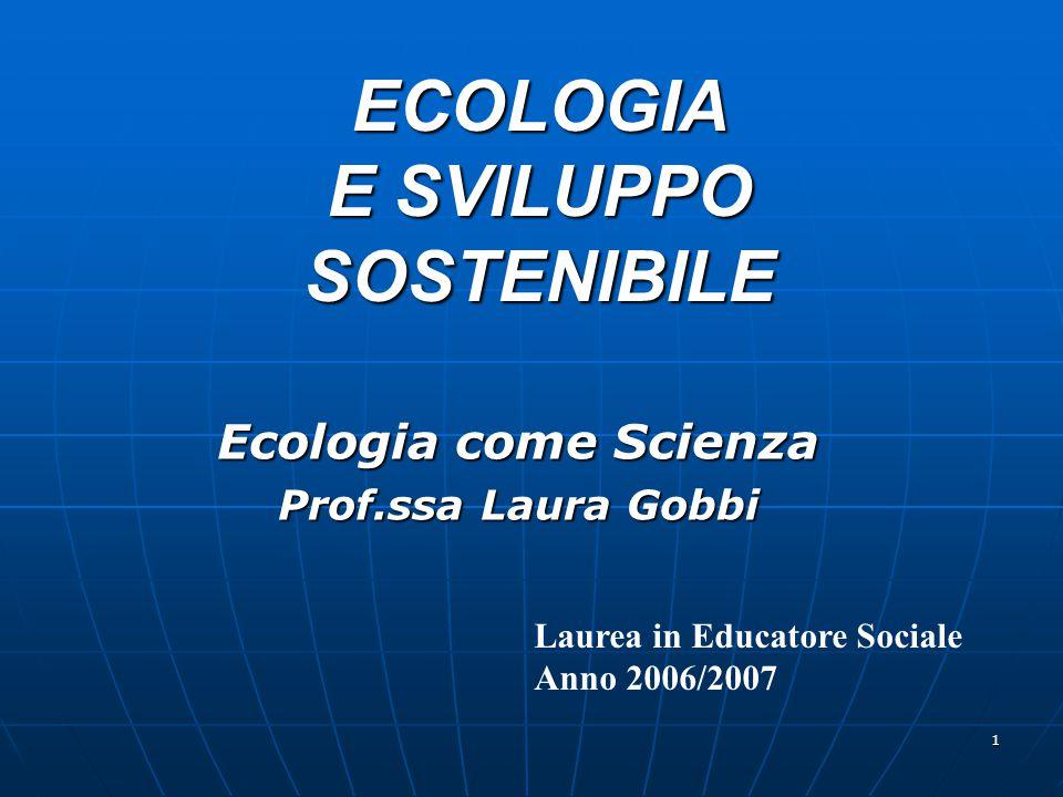 1 ECOLOGIA E SVILUPPO SOSTENIBILE Ecologia come Scienza Prof.ssa Laura Gobbi Laurea in Educatore Sociale Anno 2006/2007