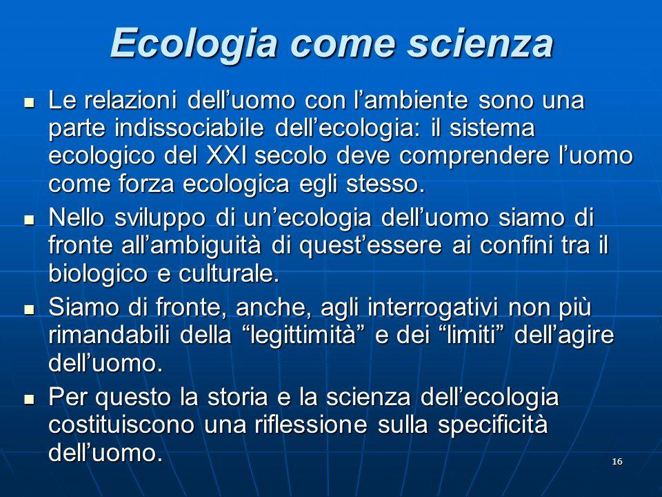 16 Ecologia come scienza Le relazioni dell'uomo con l'ambiente sono una parte indissociabile dell'ecologia: il sistema ecologico del XXI secolo deve c