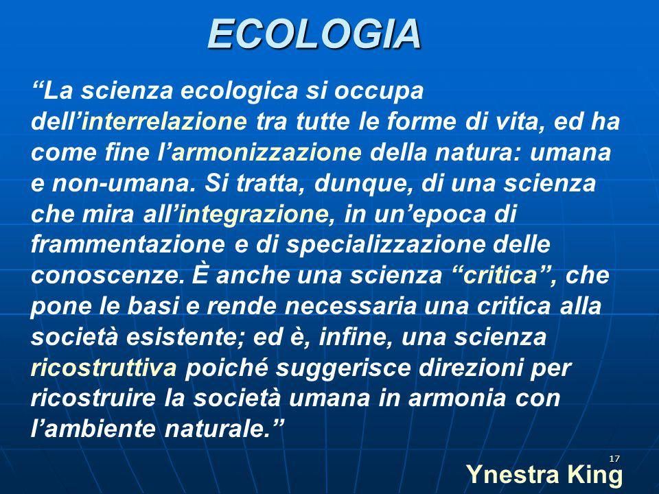 """17ECOLOGIA """"La scienza ecologica si occupa dell'interrelazione tra tutte le forme di vita, ed ha come fine l'armonizzazione della natura: umana e non-"""