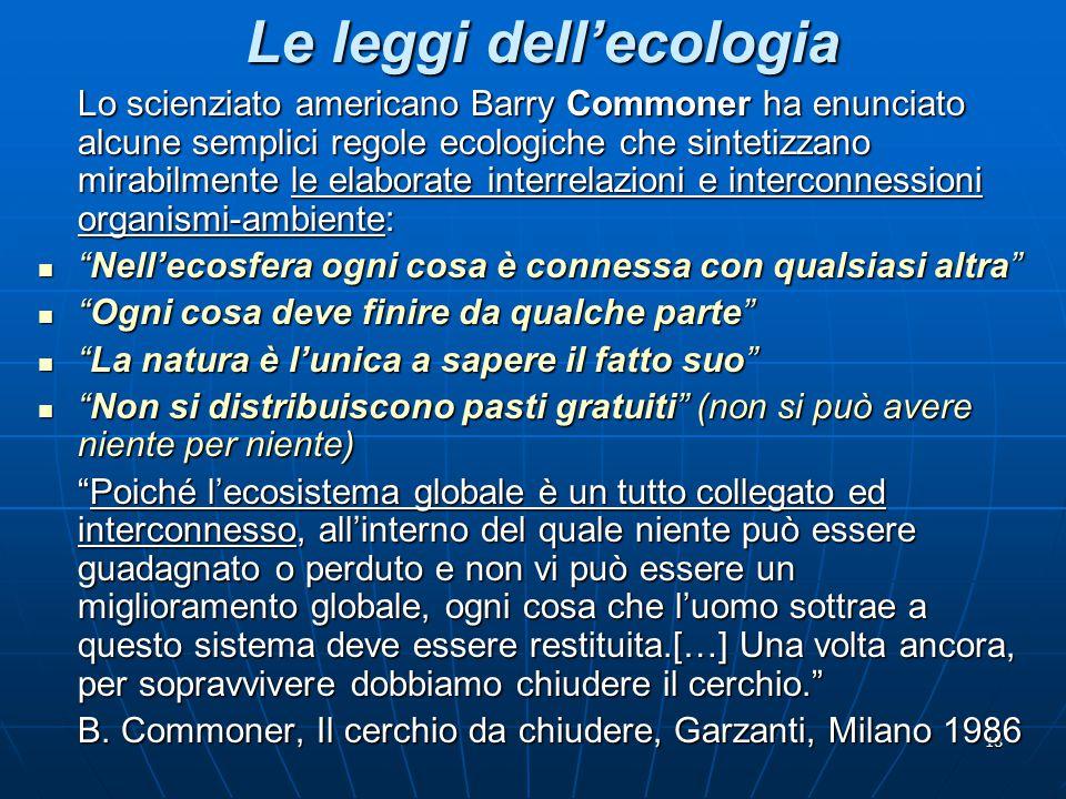 18 Le leggi dell'ecologia Lo scienziato americano Barry Commoner ha enunciato alcune semplici regole ecologiche che sintetizzano mirabilmente le elabo