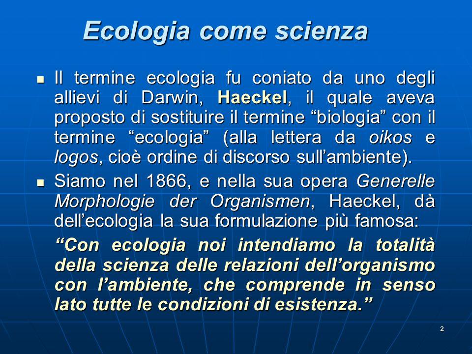 """2 Ecologia come scienza Il termine ecologia fu coniato da uno degli allievi di Darwin, Haeckel, il quale aveva proposto di sostituire il termine """"biol"""