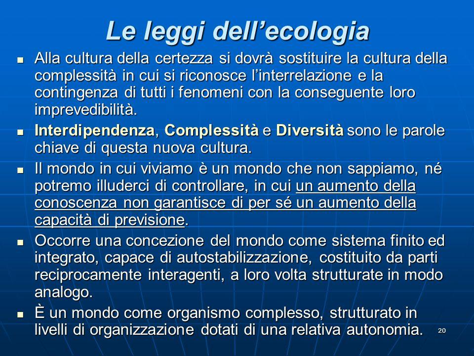 20 Le leggi dell'ecologia Alla cultura della certezza si dovrà sostituire la cultura della complessità in cui si riconosce l'interrelazione e la conti