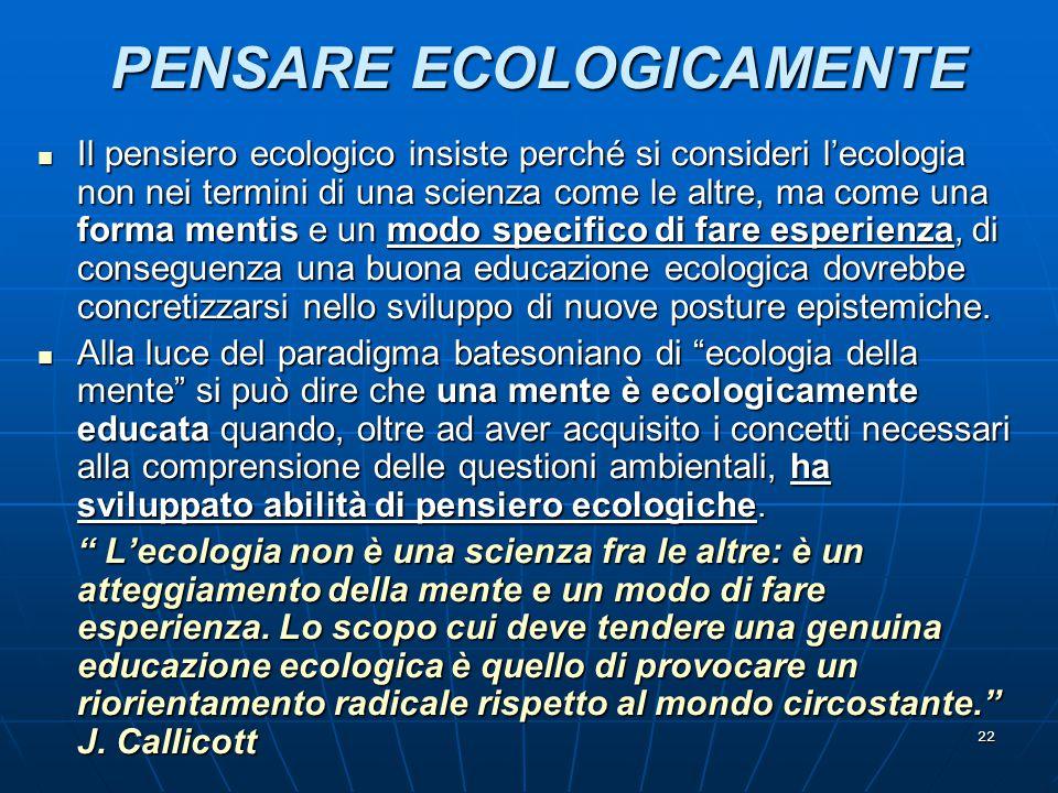 22 PENSARE ECOLOGICAMENTE Il pensiero ecologico insiste perché si consideri l'ecologia non nei termini di una scienza come le altre, ma come una forma