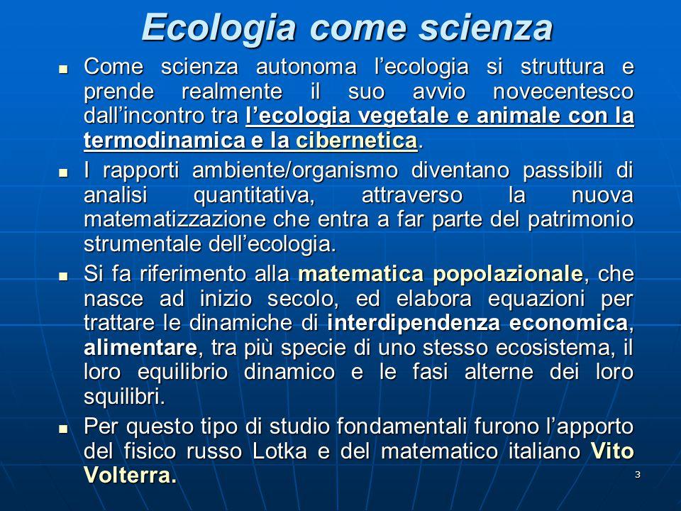 3 Ecologia come scienza Come scienza autonoma l'ecologia si struttura e prende realmente il suo avvio novecentesco dall'incontro tra l'ecologia vegeta