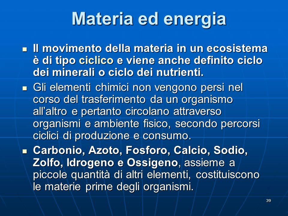 39 Materia ed energia Il movimento della materia in un ecosistema è di tipo ciclico e viene anche definito ciclo dei minerali o ciclo dei nutrienti. I