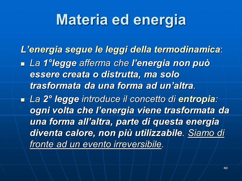 40 Materia ed energia L'energia segue le leggi della termodinamica: La 1°legge afferma che l'energia non può essere creata o distrutta, ma solo trasfo