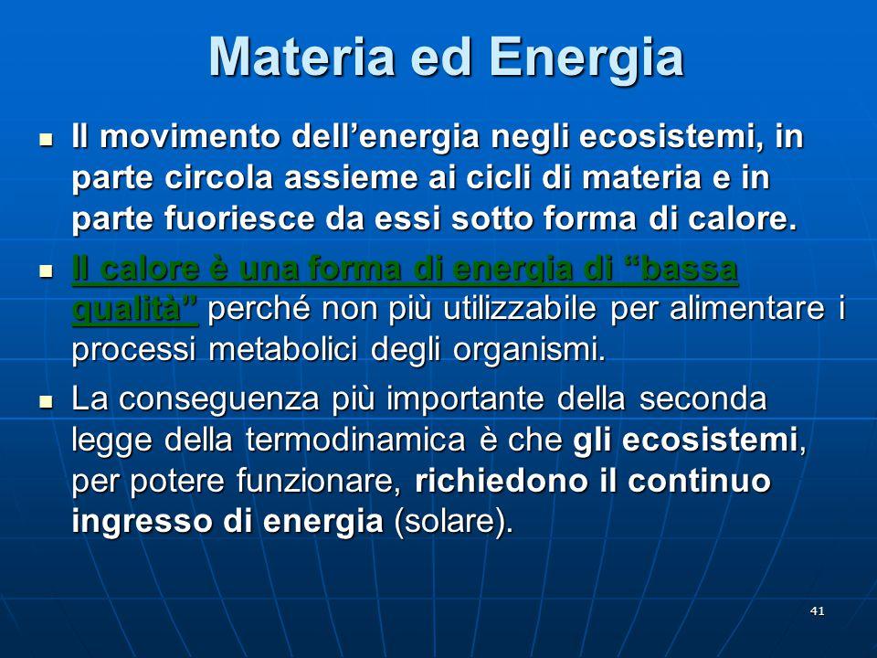 41 Materia ed Energia Il movimento dell'energia negli ecosistemi, in parte circola assieme ai cicli di materia e in parte fuoriesce da essi sotto form