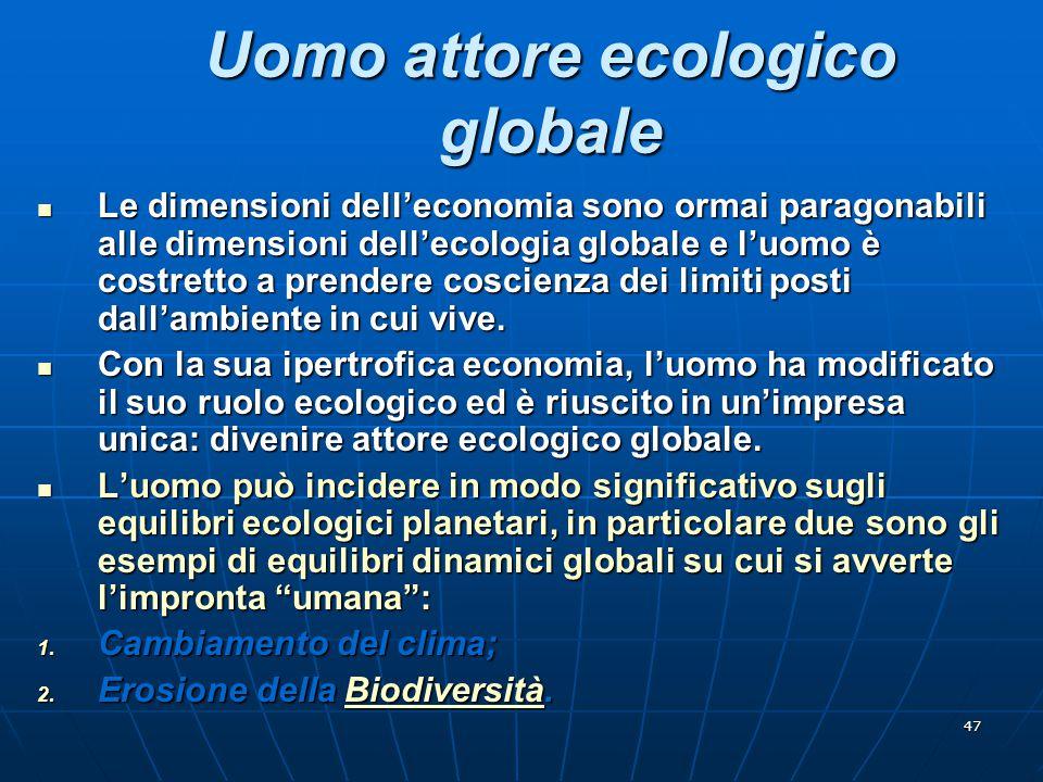 47 Uomo attore ecologico globale Le dimensioni dell'economia sono ormai paragonabili alle dimensioni dell'ecologia globale e l'uomo è costretto a pren