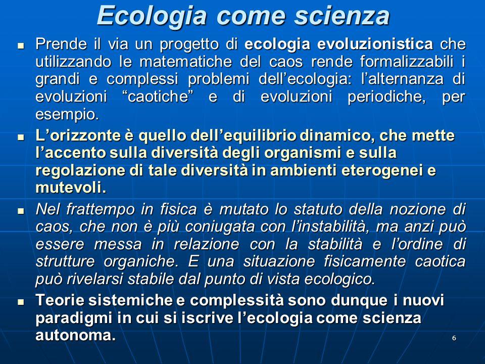 6 Ecologia come scienza Prende il via un progetto di ecologia evoluzionistica che utilizzando le matematiche del caos rende formalizzabili i grandi e