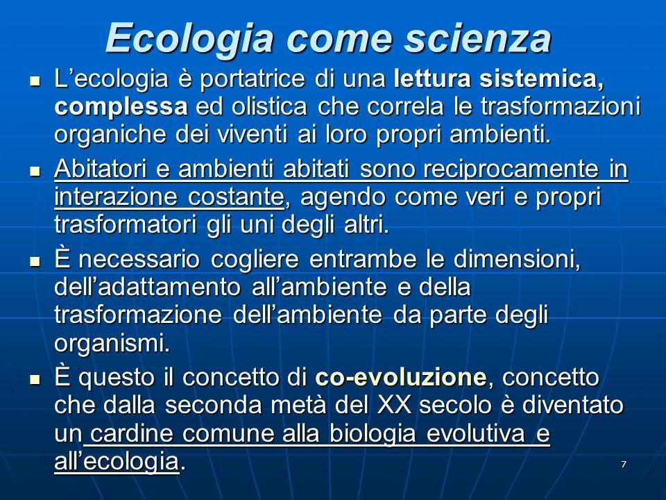 7 Ecologia come scienza L'ecologia è portatrice di una lettura sistemica, complessa ed olistica che correla le trasformazioni organiche dei viventi ai