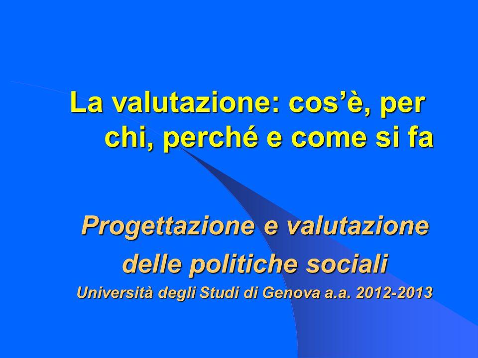 La valutazione: cos'è, per chi, perché e come si fa Progettazione e valutazione delle politiche sociali Università degli Studi di Genova a.a.