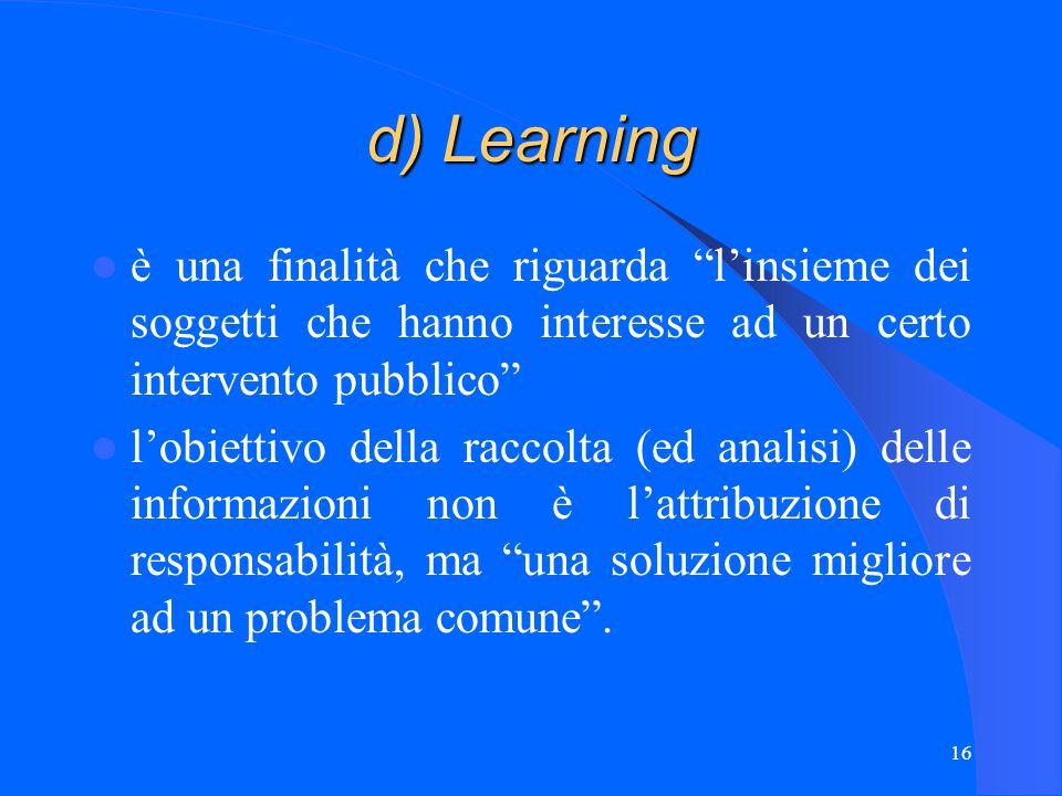 16 d) Learning è una finalità che riguarda l'insieme dei soggetti che hanno interesse ad un certo intervento pubblico l'obiettivo della raccolta (ed analisi) delle informazioni non è l'attribuzione di responsabilità, ma una soluzione migliore ad un problema comune .