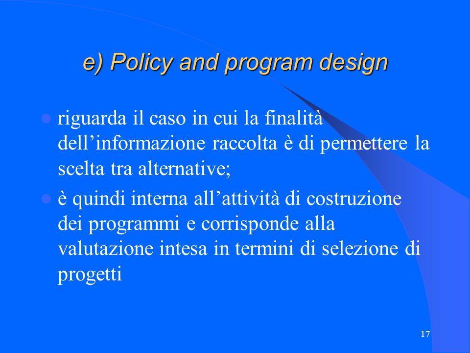 17 e) Policy and program design riguarda il caso in cui la finalità dell'informazione raccolta è di permettere la scelta tra alternative; è quindi interna all'attività di costruzione dei programmi e corrisponde alla valutazione intesa in termini di selezione di progetti