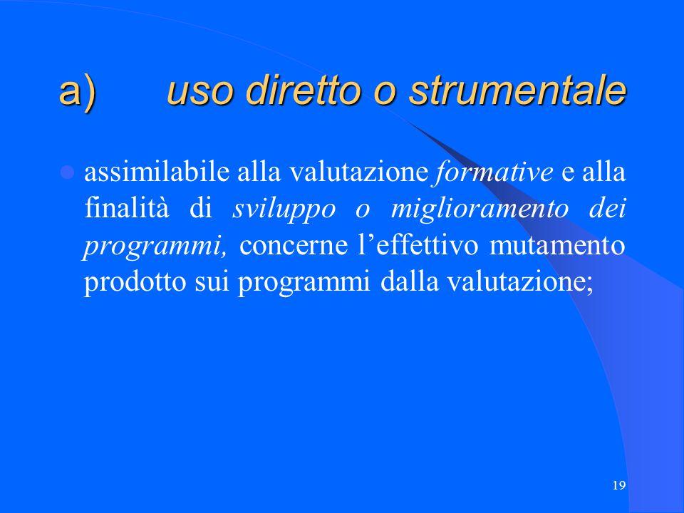 19 a) uso diretto o strumentale assimilabile alla valutazione formative e alla finalità di sviluppo o miglioramento dei programmi, concerne l'effettivo mutamento prodotto sui programmi dalla valutazione;