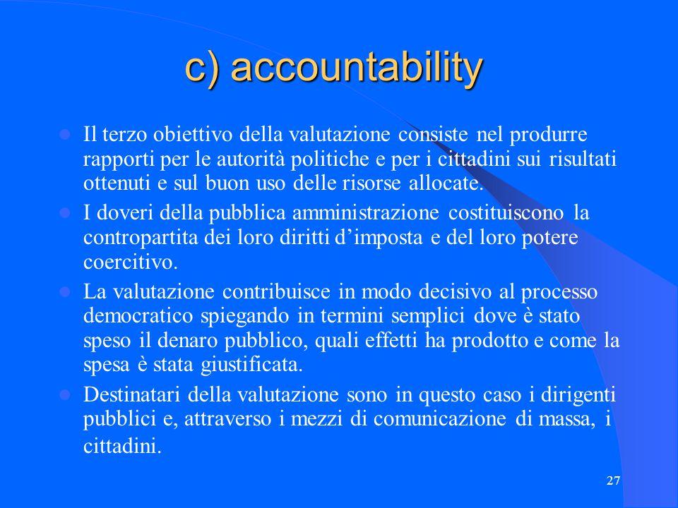 27 c) accountability Il terzo obiettivo della valutazione consiste nel produrre rapporti per le autorità politiche e per i cittadini sui risultati ottenuti e sul buon uso delle risorse allocate.