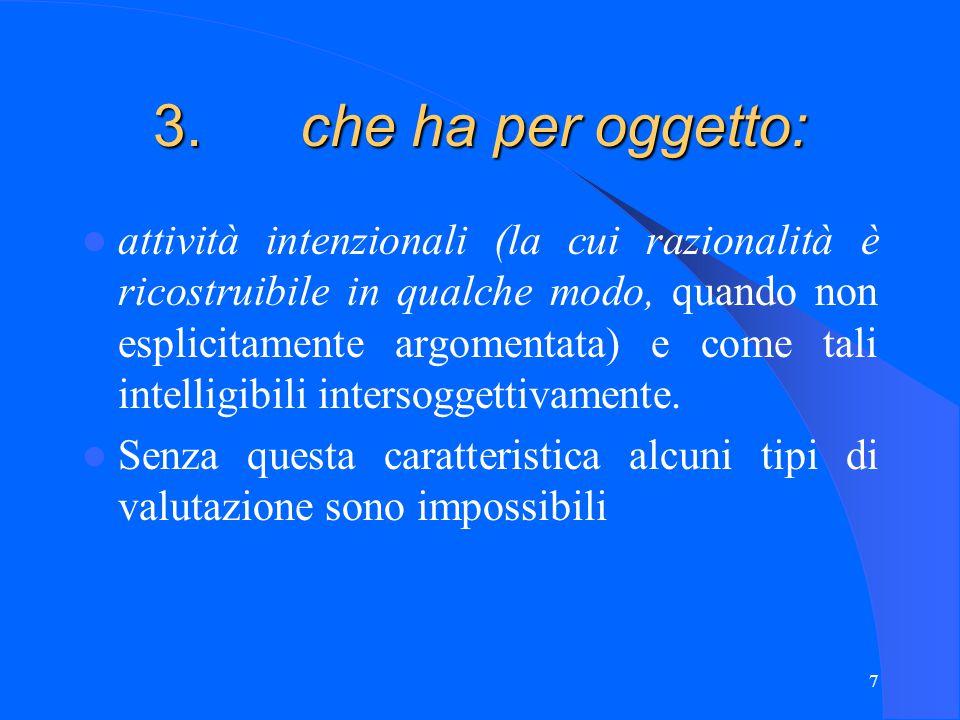 7 3. che ha per oggetto: attività intenzionali (la cui razionalità è ricostruibile in qualche modo, quando non esplicitamente argomentata) e come tali