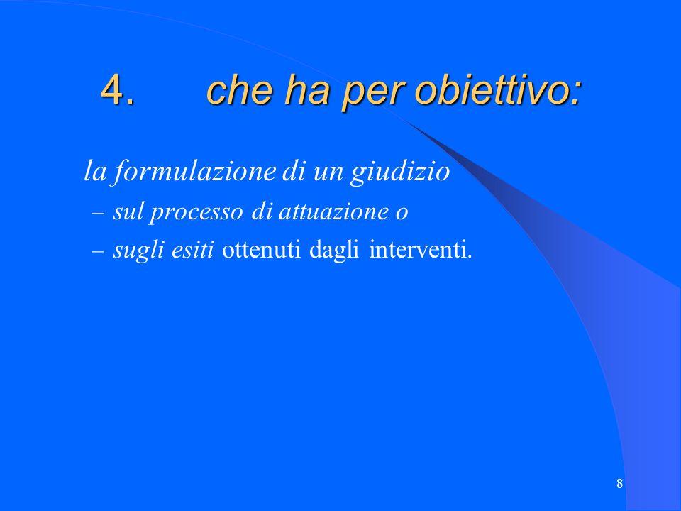 8 4. che ha per obiettivo: la formulazione di un giudizio – sul processo di attuazione o – sugli esiti ottenuti dagli interventi.