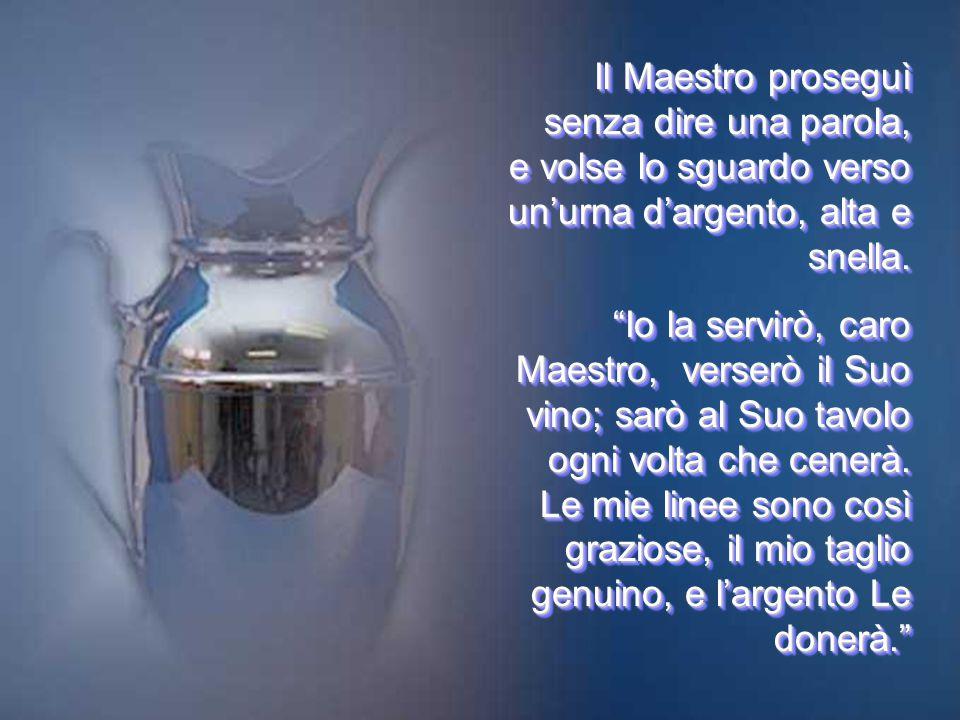 Il Maestro proseguì senza dire una parola, e volse lo sguardo verso un'urna d'argento, alta e snella.
