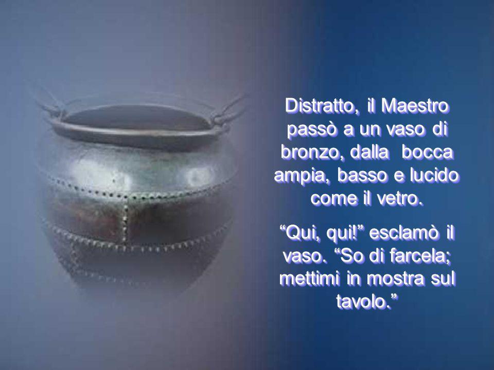 Distratto, il Maestro passò a un vaso di bronzo, dalla bocca ampia, basso e lucido come il vetro.