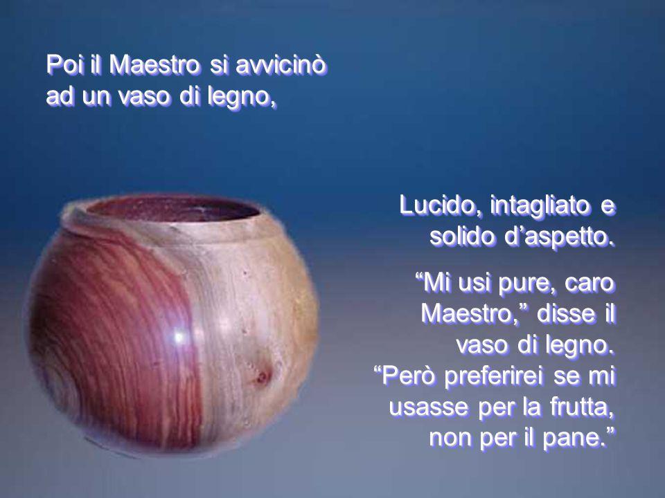 Lucido, intagliato e solido d'aspetto. Mi usi pure, caro Maestro, disse il vaso di legno.