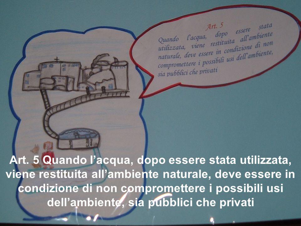 Art. 5 Quando l'acqua, dopo essere stata utilizzata, viene restituita all'ambiente naturale, deve essere in condizione di non compromettere i possibil
