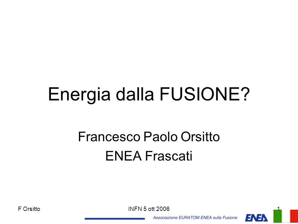F OrsittoINFN 5 ott 20061 Energia dalla FUSIONE? Francesco Paolo Orsitto ENEA Frascati