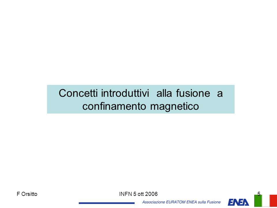 F OrsittoINFN 5 ott 200616 Esperimenti sulla fusione in Italia RFX (Padova) Raggio maggiore R= 2 m Raggio minore a = 0.5 m Campo toroidaleB = 0.7 T FTU (Frascati) Raggio maggiore R= 0.94 m Raggio minore a = 0.3 m Campo magnetico B = 8 T