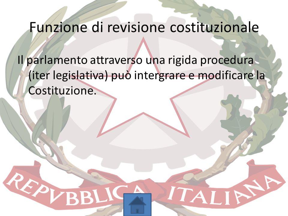 Funzione di revisione costituzionale Il parlamento attraverso una rigida procedura (iter legislativa) può intergrare e modificare la Costituzione.