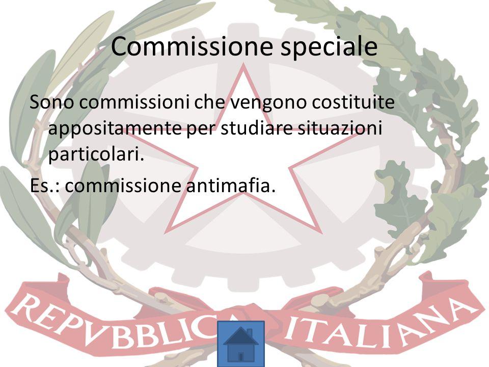 Commissione speciale Sono commissioni che vengono costituite appositamente per studiare situazioni particolari. Es.: commissione antimafia.