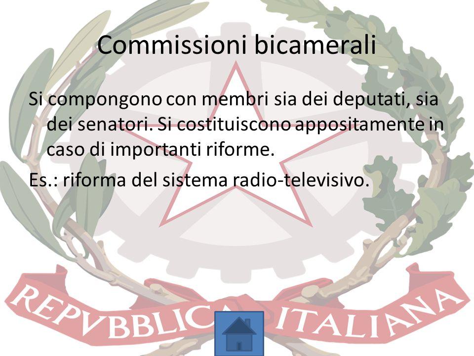 Commissioni bicamerali Si compongono con membri sia dei deputati, sia dei senatori. Si costituiscono appositamente in caso di importanti riforme. Es.:
