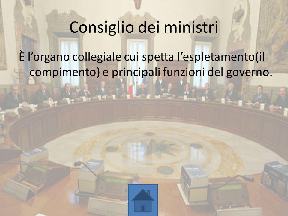Consiglio dei ministri È l'organo collegiale cui spetta l'espletamento(il compimento) e principali funzioni del governo.