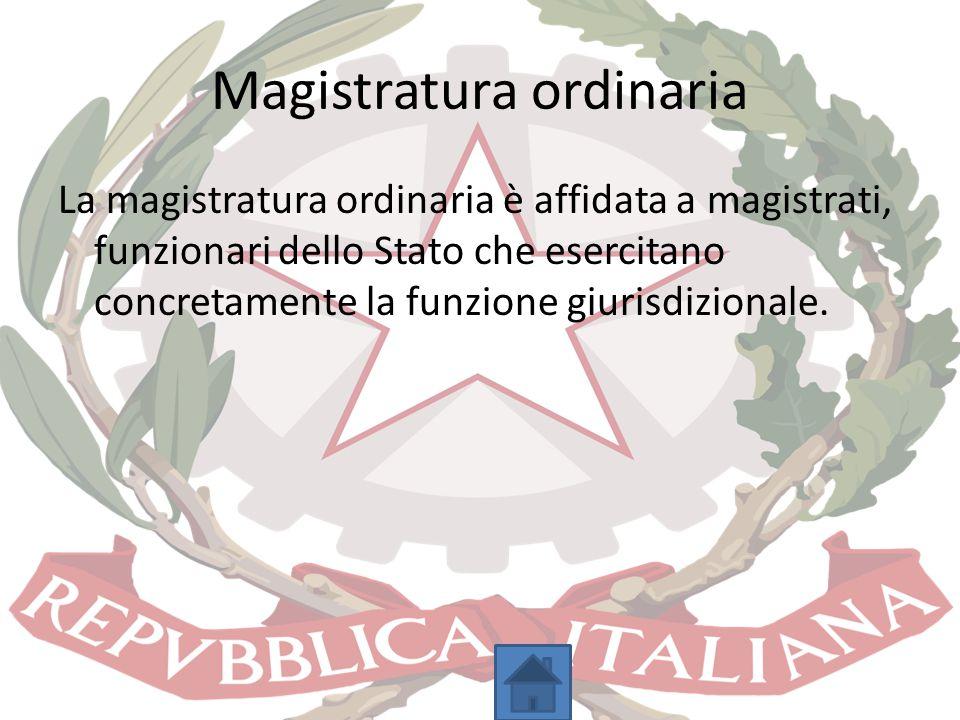 Magistratura ordinaria La magistratura ordinaria è affidata a magistrati, funzionari dello Stato che esercitano concretamente la funzione giurisdizion