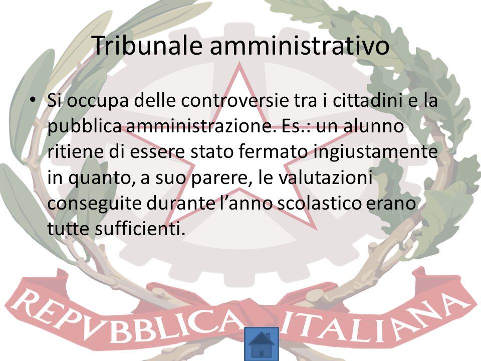 Tribunale amministrativo Si occupa delle controversie tra i cittadini e la pubblica amministrazione. Es.: un alunno ritiene di essere stato fermato in