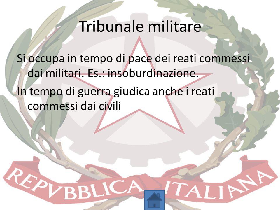 Tribunale militare Si occupa in tempo di pace dei reati commessi dai militari. Es.: insoburdinazione. In tempo di guerra giudica anche i reati commess