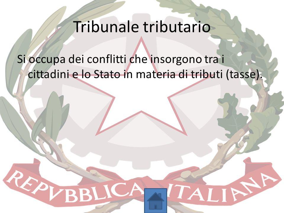 Tribunale tributario Si occupa dei conflitti che insorgono tra i cittadini e lo Stato in materia di tributi (tasse).