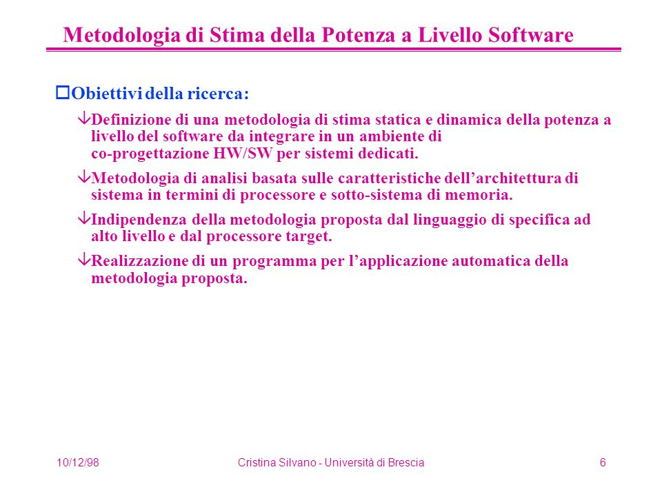 10/12/98Cristina Silvano - Università di Brescia7 Metodologia di Stima della Potenza a Livello Software Design Entry Compilation & Linking Mapping VIS OCCAM2 ASSEMBLER LEVEL 0 Estimation Annotated OCCAM2 Annotated VIS Annotated ASSEMBLER Back-Annotation Libraries LEVEL 1 Estimation LEVEL 2 Annotation LEVEL 0 Profiling LEVEL 1 Profiling